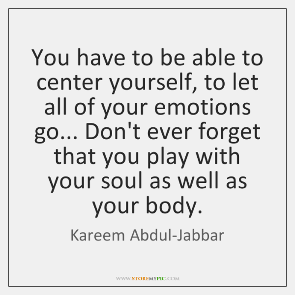 You have to be able to center yourself, to let all of ...