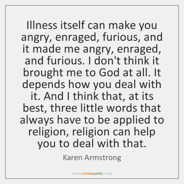 Illness itself can make you angry, enraged, furious, and it made me ...