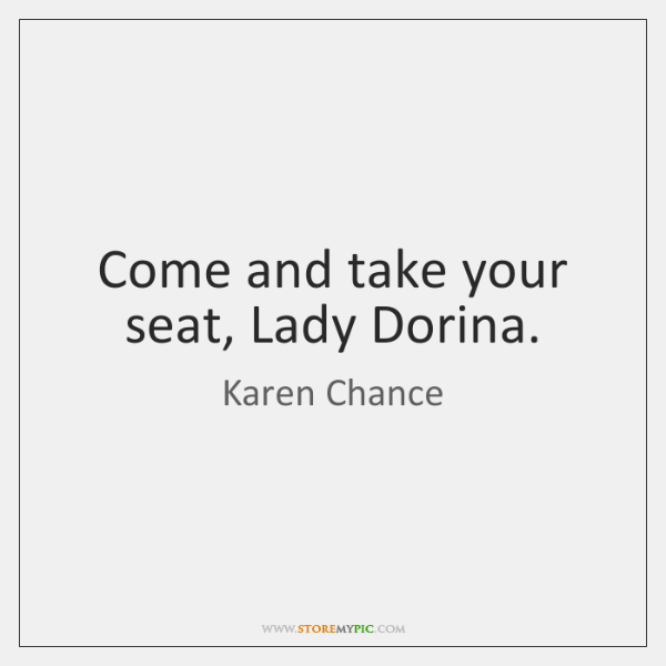 Come and take your seat, Lady Dorina.