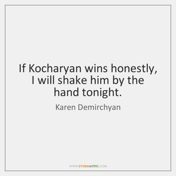If Kocharyan wins honestly, I will shake him by the hand tonight.