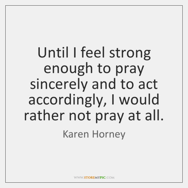 Until I feel strong enough to pray sincerely and to act accordingly, ...