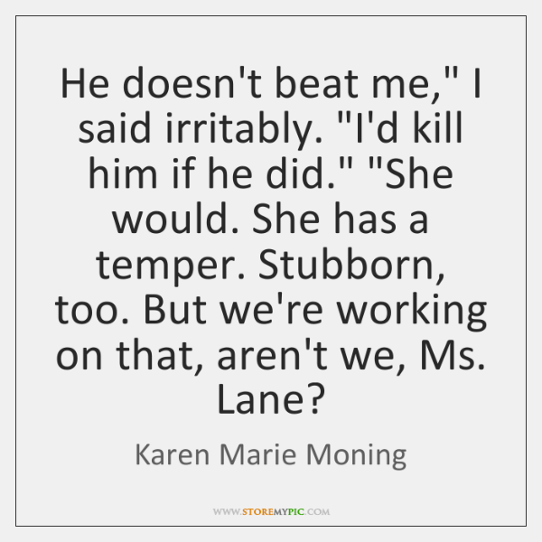 "He doesn't beat me,"" I said irritably. ""I'd kill him if he ..."
