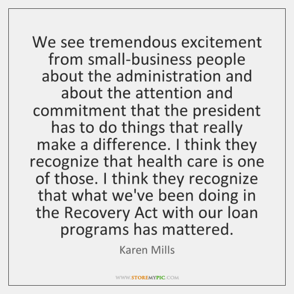 We see tremendous excitement from small-business people about the administration and about ...