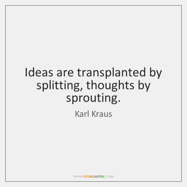 Ideas are transplanted by splitting, thoughts by sprouting.
