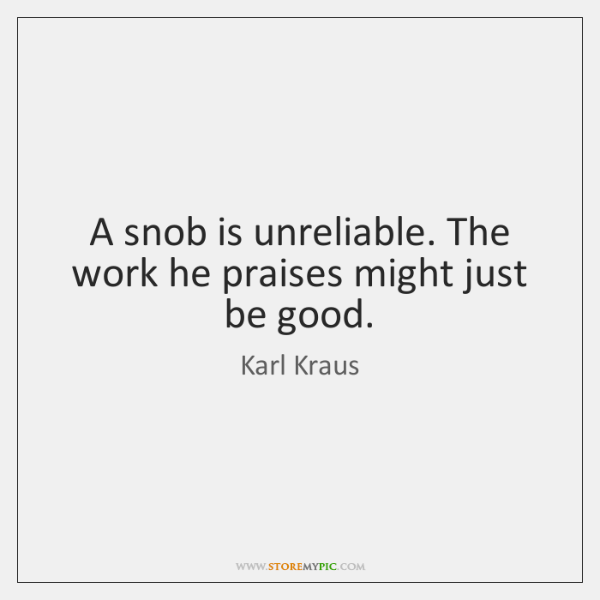 A snob is unreliable. The work he praises might just be good.