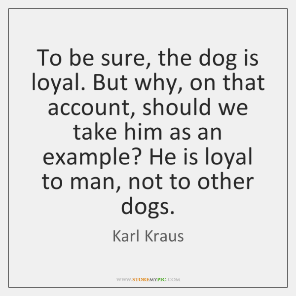 To be sure, the dog is loyal. But why, on that account, ...