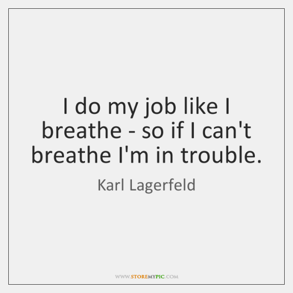 I do my job like I breathe - so if I can't ...