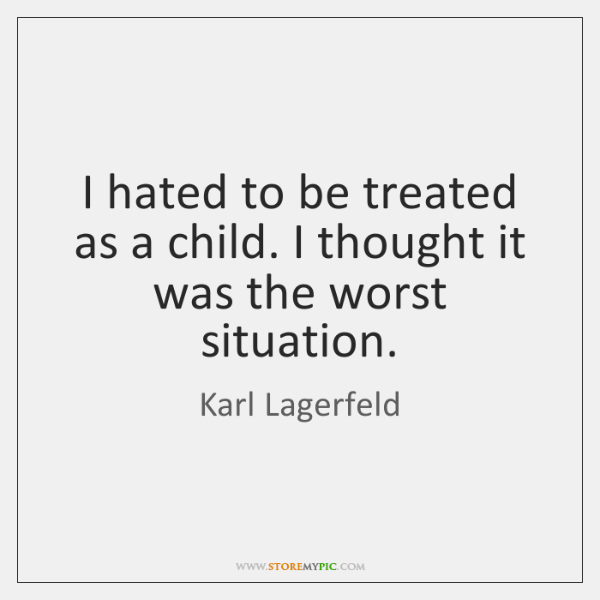 I hated to be treated as a child. I thought it was ...