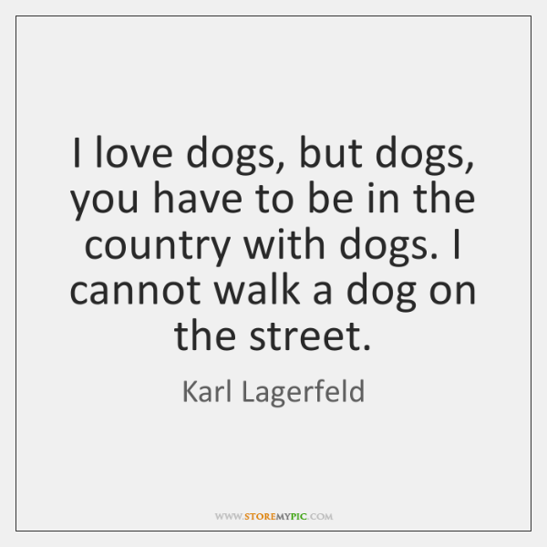 I love dogs, but dogs, you have to be in the country ...