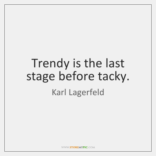 Trendy is the last stage before tacky.