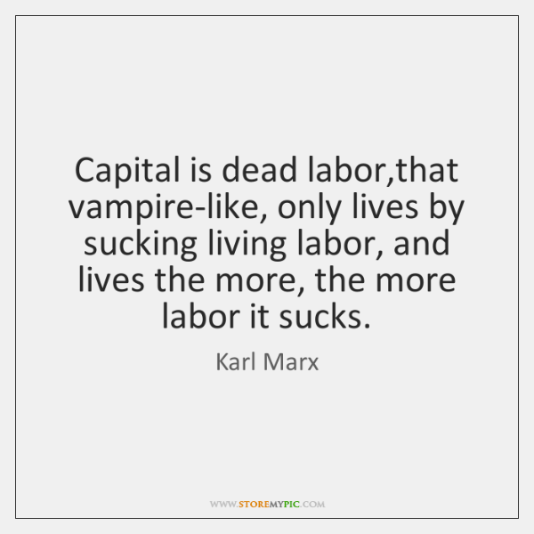 Capital is dead labor,that vampire-like, only lives by sucking living labor, ...