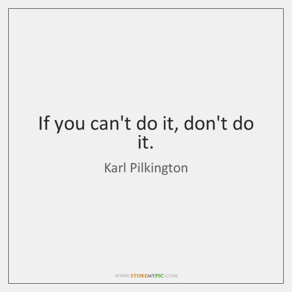 If you can't do it, don't do it.