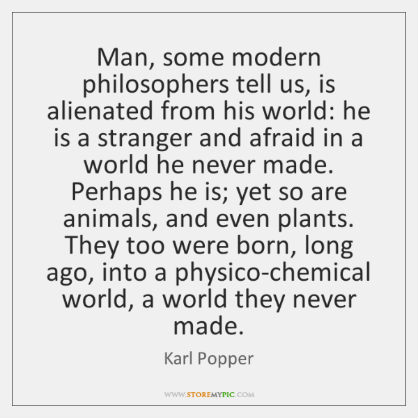 Man, some modern philosophers tell us, is alienated from his world: he ...