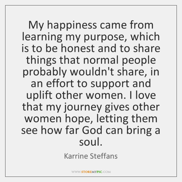 My happiness came from learning my purpose, which is to be honest ...