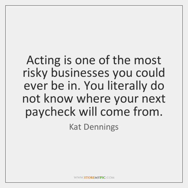Acting is one of the most risky businesses you could ever be ...