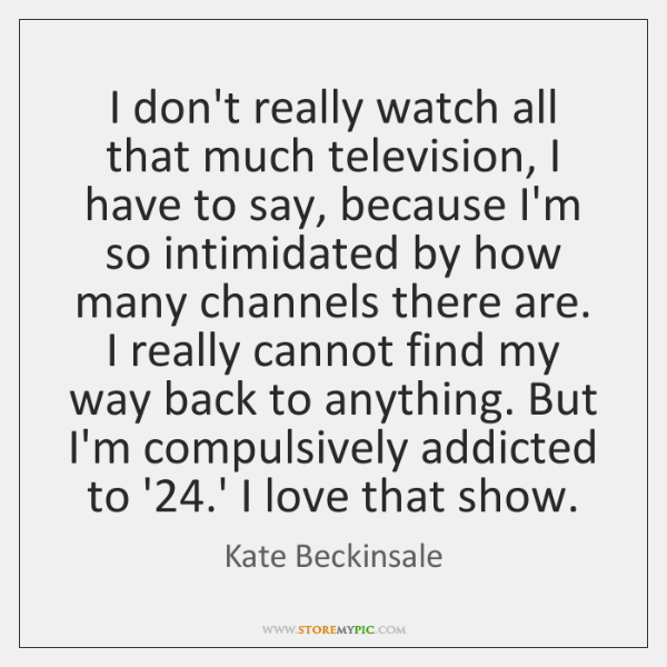 I don't really watch all that much television, I have to say, ...