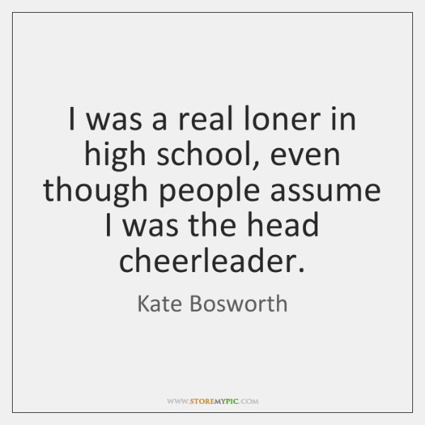 I was a real loner in high school, even though people assume ...