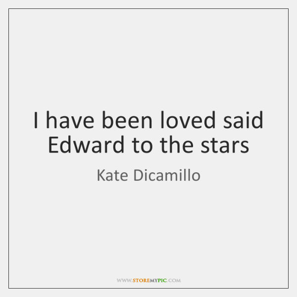I have been loved said Edward to the stars