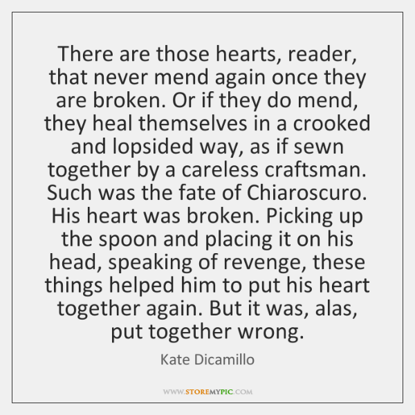 There are those hearts, reader, that never mend again once they are ...
