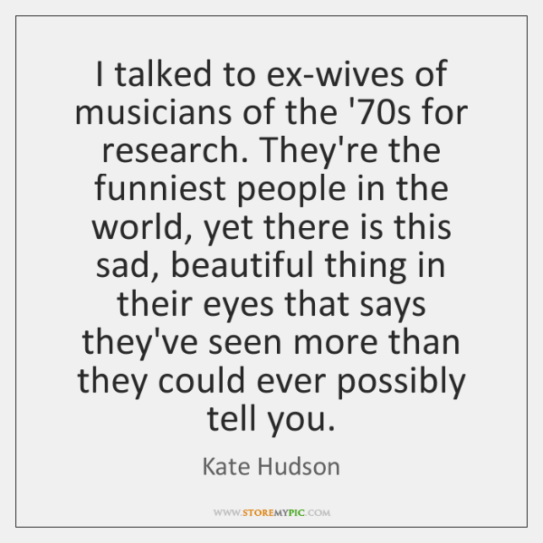 I talked to ex-wives of musicians of the '70s for research. ...