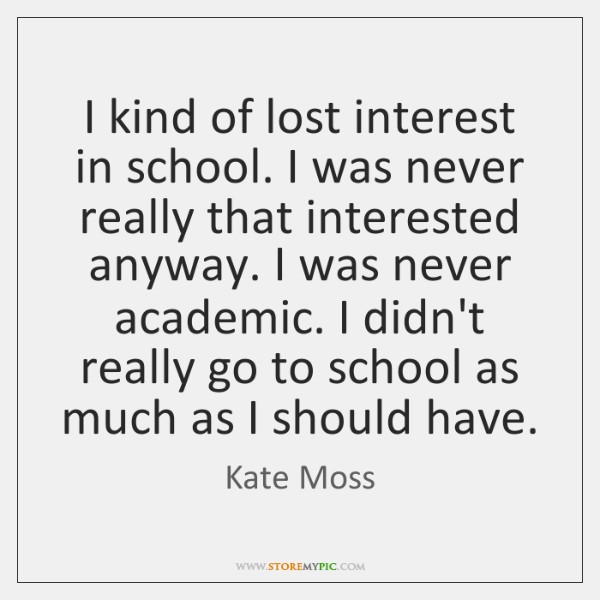 I kind of lost interest in school. I was never really that ...