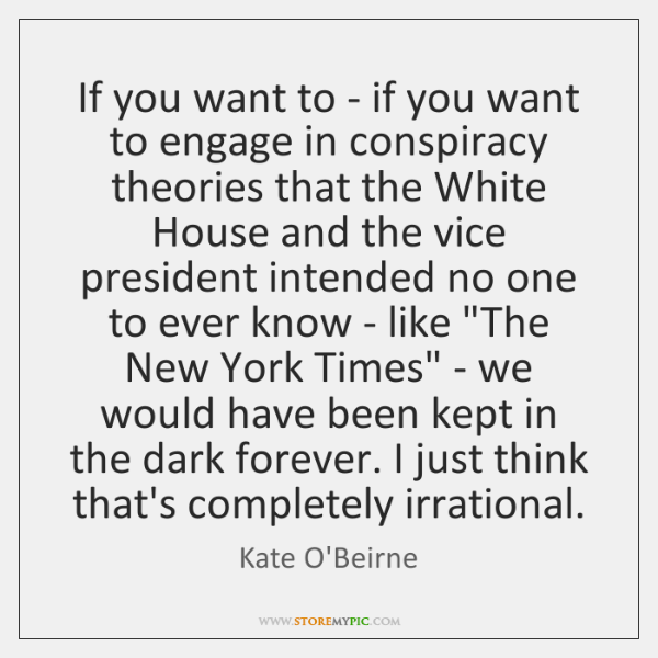 If you want to - if you want to engage in conspiracy ...