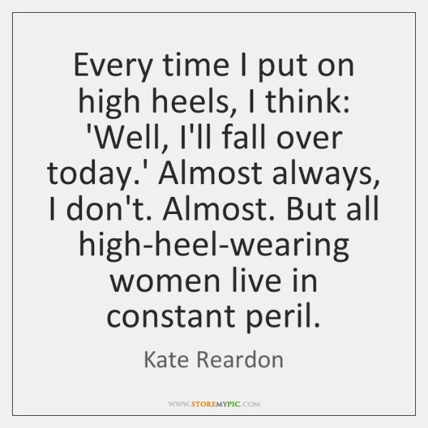 Every time I put on high heels, I think: 'Well, I'll fall ...