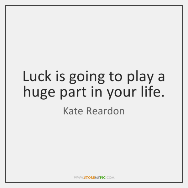 Luck is going to play a huge part in your life.
