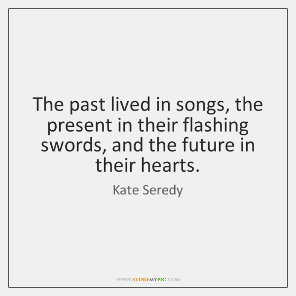 The past lived in songs, the present in their flashing swords, and ...