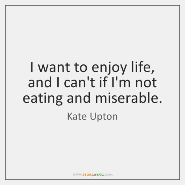I want to enjoy life, and I can't if I'm not eating ...