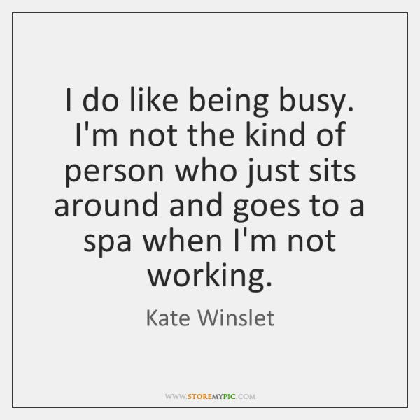 I do like being busy. I'm not the kind of person who ...