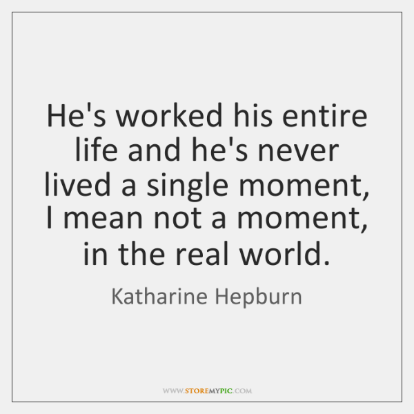He's worked his entire life and he's never lived a single moment, ...