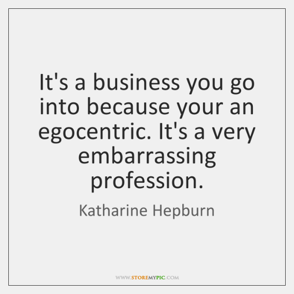 It's a business you go into because your an egocentric. It's a ...