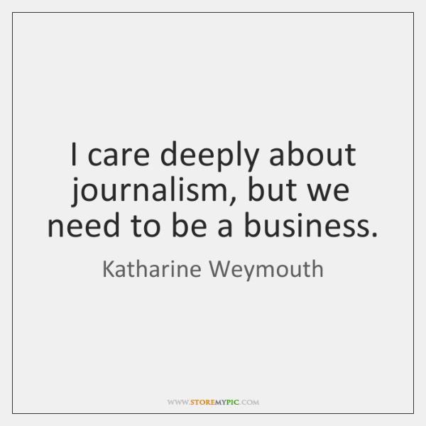 I care deeply about journalism, but we need to be a business.