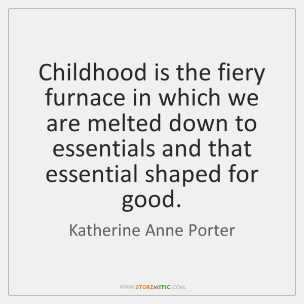 Childhood is the fiery furnace in which we are melted down to ...