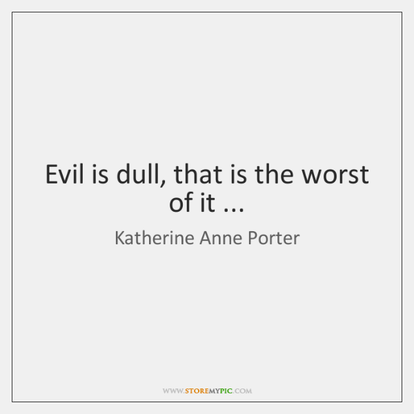 Evil is dull, that is the worst of it ...