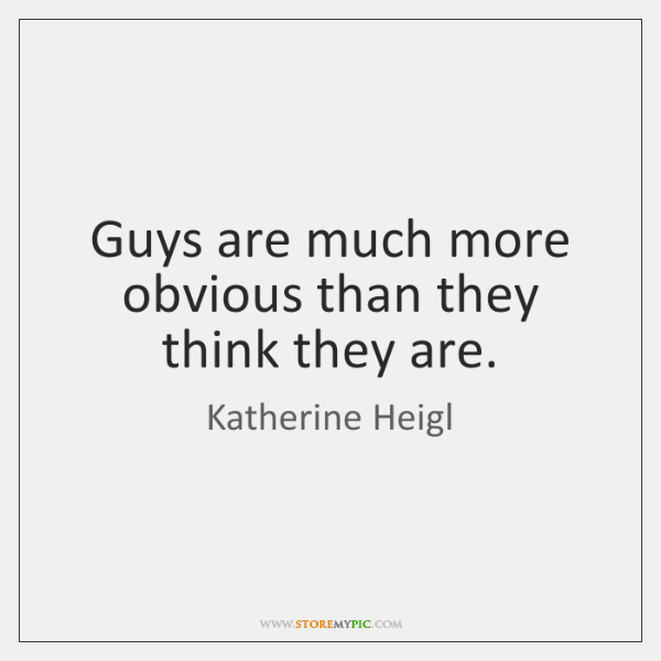 Guys are much more obvious than they think they are.