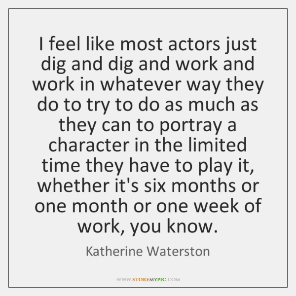 I feel like most actors just dig and dig and work and ...
