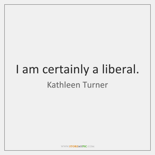 I am certainly a liberal.