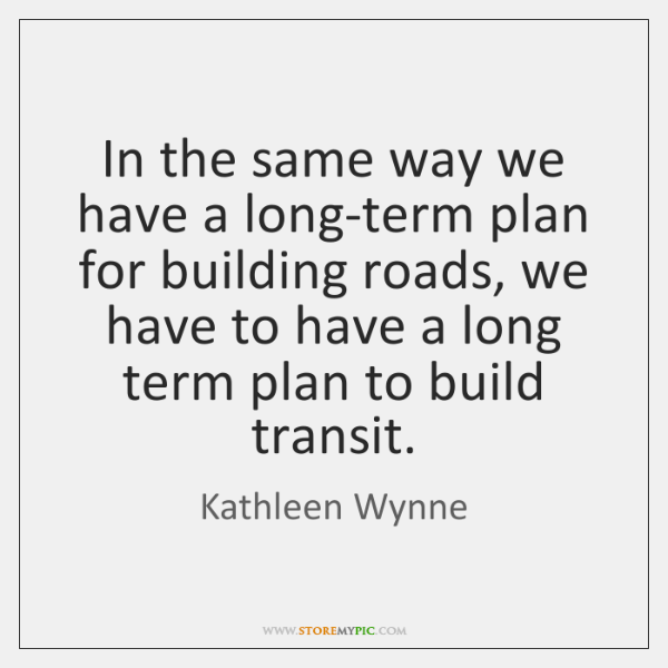 In the same way we have a long-term plan for building roads, ...