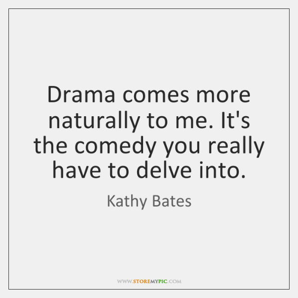 Drama comes more naturally to me. It's the comedy you really have ...
