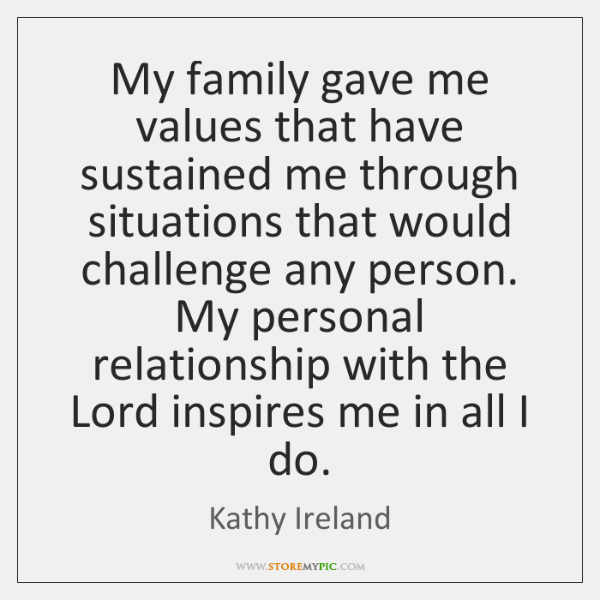 My family gave me values that have sustained me through situations that ...