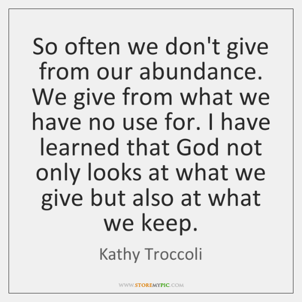So often we don't give from our abundance. We give from what ...