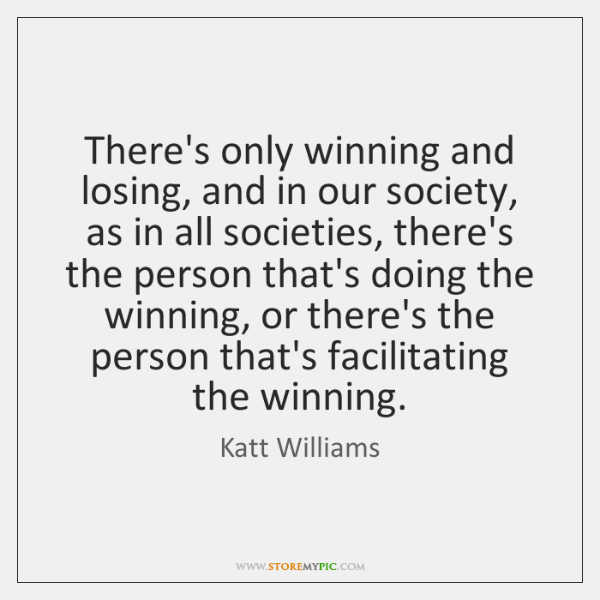 There's only winning and losing, and in our society, as in all ...