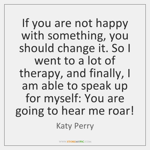 If you are not happy with something, you should change it. So ...