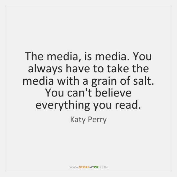 The media, is media. You always have to take the media with ...