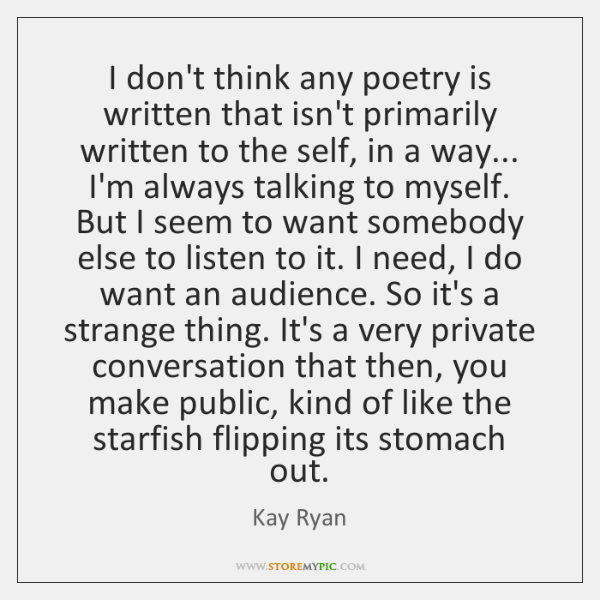 I don't think any poetry is written that isn't primarily written to ...