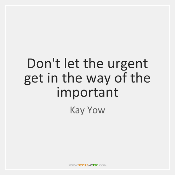 Don't let the urgent get in the way of the important