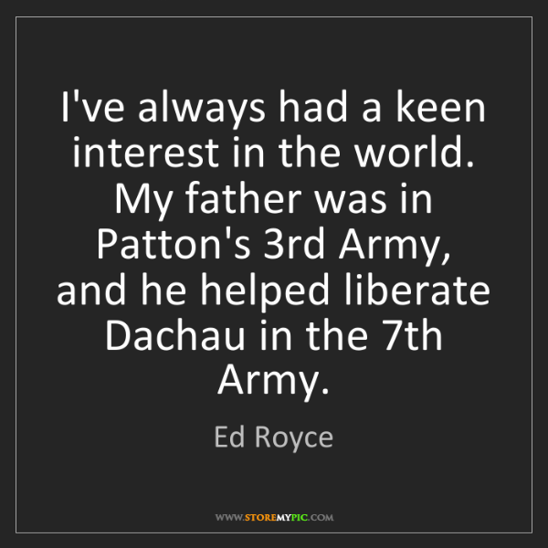 Ed Royce: I've always had a keen interest in the world. My father...