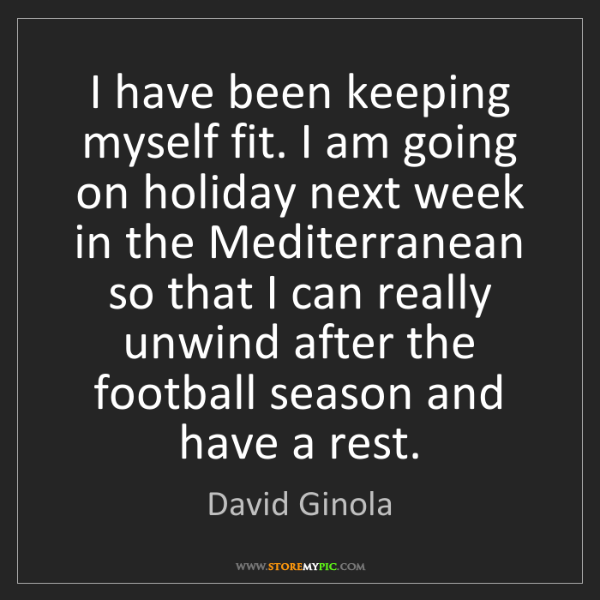 David Ginola: I have been keeping myself fit. I am going on holiday...